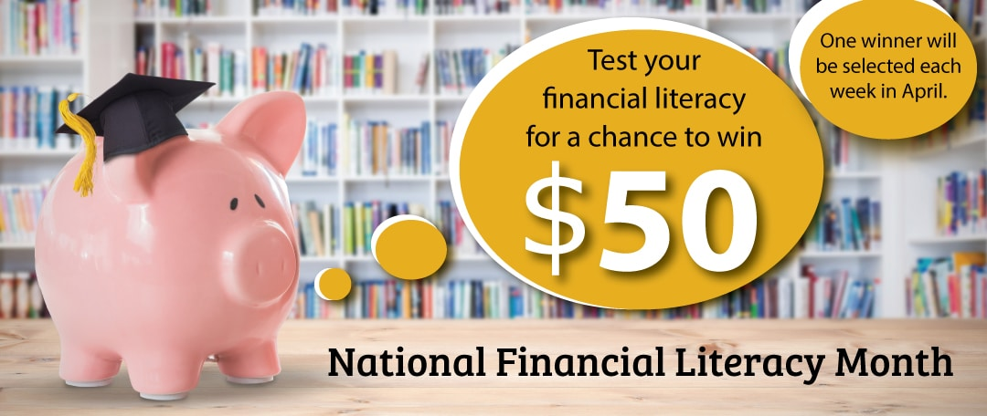 National Financial Literacy Month. Test your financial knowledge. You could win $50.