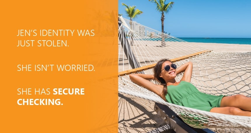 Don't worry about identity theft. You're covered with Secure Checking.